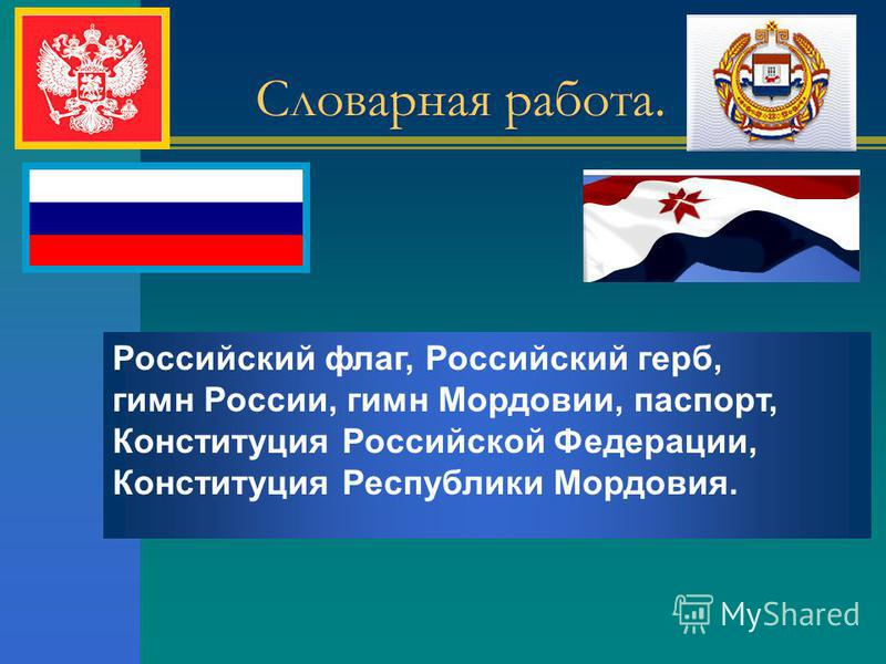 Российский флаг, Российский герб, гимн России, гимн Мордовии, паспорт, Конституция Российской Федерации, Конституция Республики Мордовия. Словарная работа.