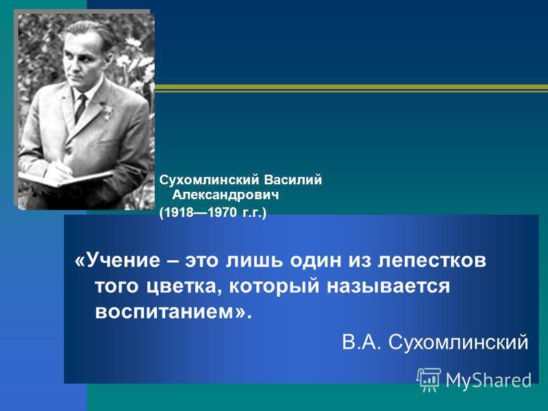 Сухомлинский Василий Александрович (19181970 г.г.) «Учение – это лишь один из лепестков того цветка, который называется воспитанием». В.А. Сухомлинский