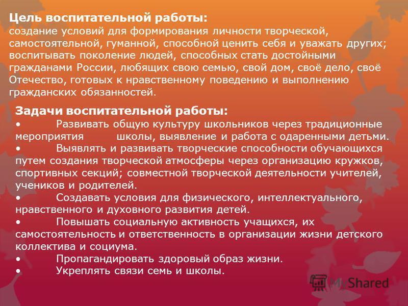 Цель воспитательной работы: создание условий для формирования личности творческой, самостоятельной, гуманной, способной ценить себя и уважать других; воспитывать поколение людей, способных стать достойными гражданами России, любящих свою семью, свой