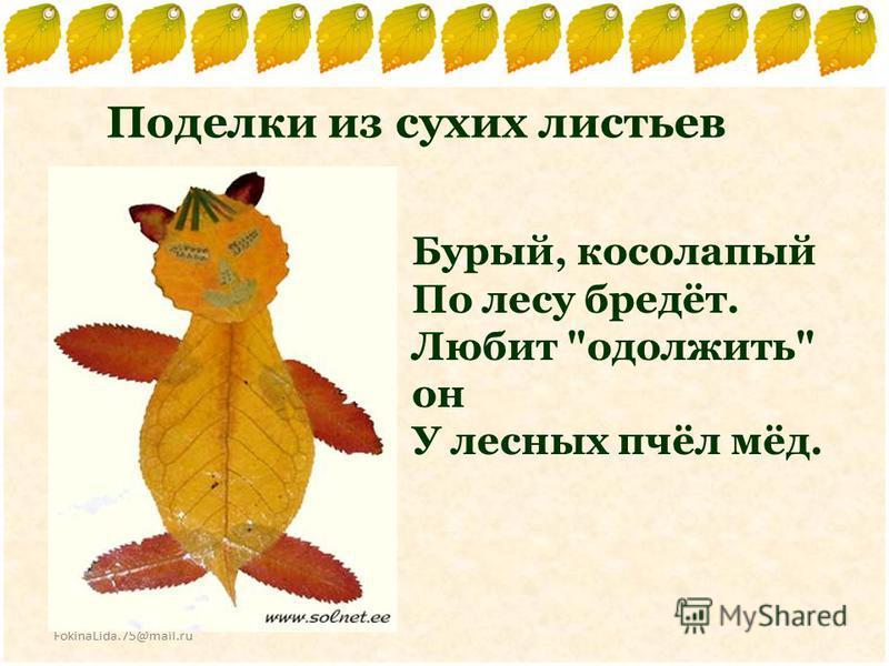FokinaLida.75@mail.ru Поделки из сухих листьев Бурый, косолапый По лесу бредёт. Любит одолжить он У лесных пчёл мёд.