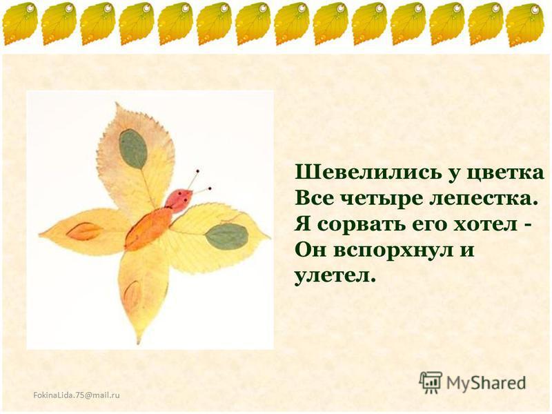 FokinaLida.75@mail.ru Шевелились у цветка Все четыре лепестка. Я сорвать его хотел - Он вспорхнул и улетел.