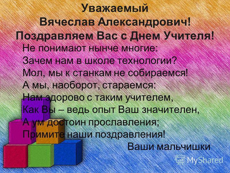 Уважаемый Вячеслав Александрович! Поздравляем Вас с Днем Учителя! Не понимают нынче многие: Зачем нам в школе технологии? Мол, мы к станкам не собираемся! А мы, наоборот, стараемся: Нам здорово с таким учителем, Как Вы – ведь опыт Ваш значителен, А у