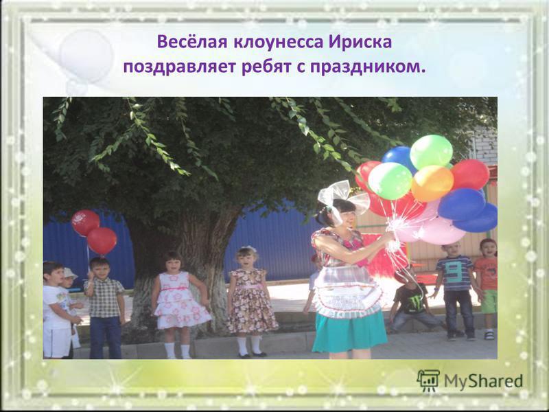 Весёлая клоунесса Ириска поздравляет ребят с праздником.