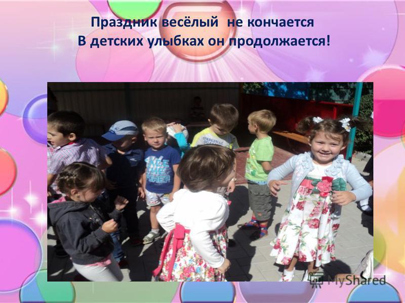 Праздник весёлый не кончается В детских улыбках он продолжается!