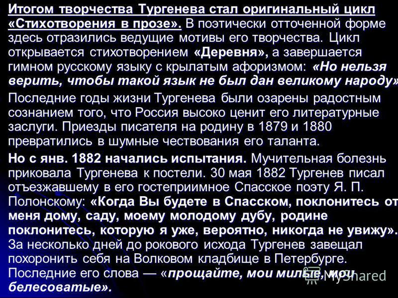 Итогом творчества Тургенева стал оригинальный цикл «Стихотворения в прозе». В поэтически отточенной форме здесь отразились ведущие мотивы его творчества. Цикл открывается стихотворением «Деревня», а завершается гимном русскому языку с крылатым афориз