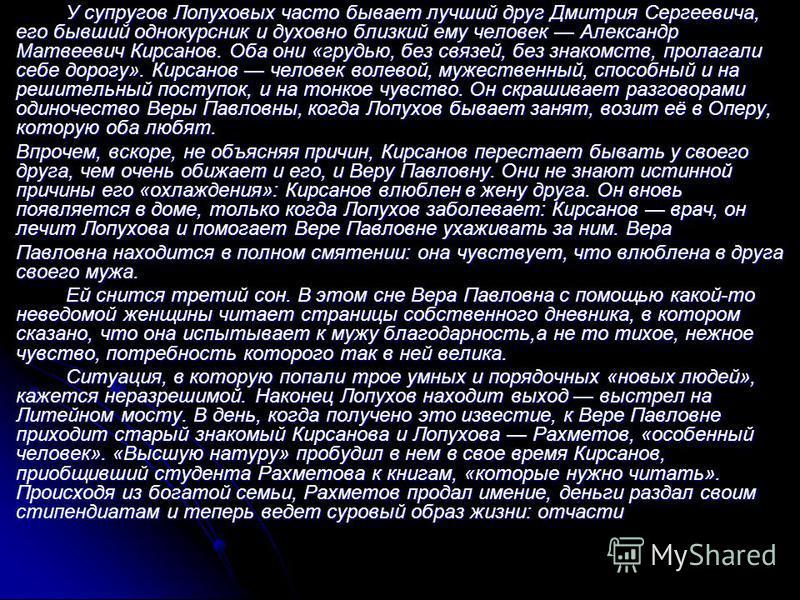 У супругов Лопуховых часто бывает лучший друг Дмитрия Сергеевича, его бывший однокурсник и духовно близкий ему человек Александр Матвеевич Кирсанов. Оба они «грудью, без связей, без знакомств, пролагали себе дорогу». Кирсанов человек волевой, мужеств