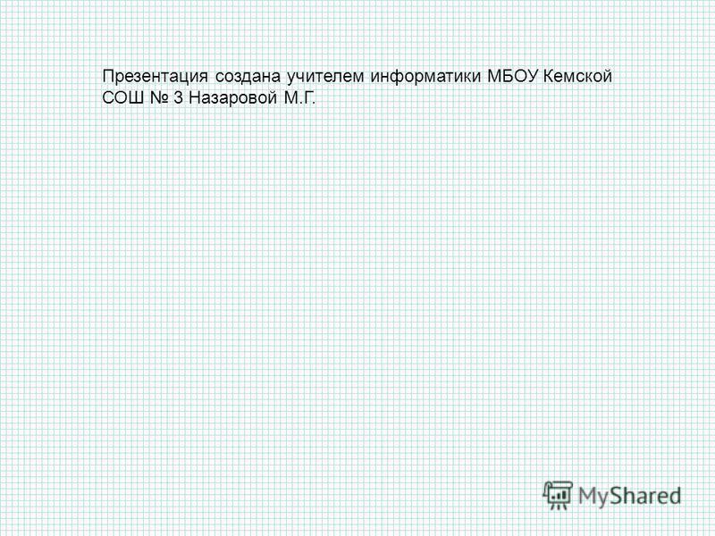 Презентация создана учителем информатики МБОУ Кемской СОШ 3 Назаровой М.Г.