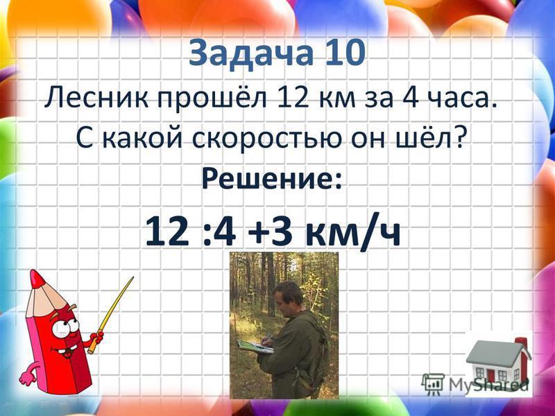Задача 10 Лесник прошёл 12 км за 4 часа. С какой скоростью он шёл? Решение: 12 :4 +3 км/ч