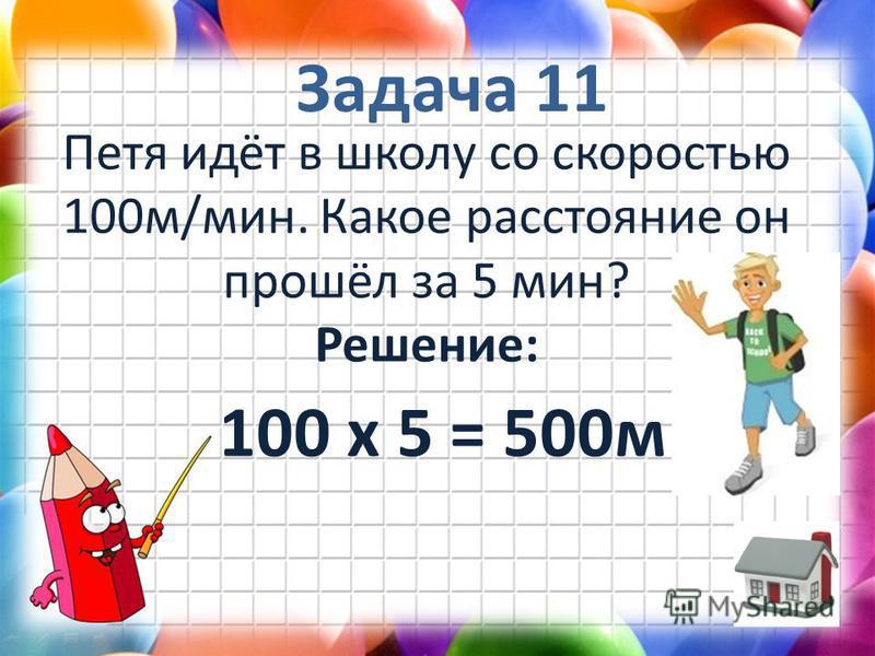 Задача 11 Петя идёт в школу со скоростью 100 м/мин. Какое расстояние он прошёл за 5 мин? Решение: 100 х 5 = 500 м