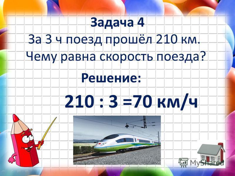 Задача 4 За 3 ч поезд прошёл 210 км. Чему равна скорость поезда? Решение: 210 : 3 =70 км/ч