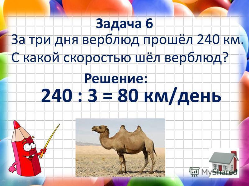 Задача 6 За три дня верблюд прошёл 240 км. С какой скоростью шёл верблюд? Решение: 240 : 3 = 80 км/день