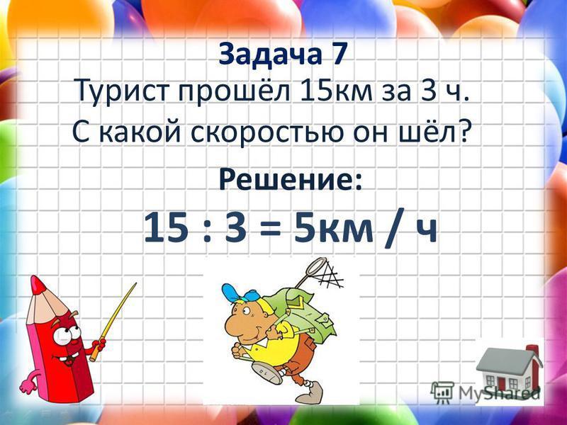 Задача 7 Турист прошёл 15 км за 3 ч. С какой скоростью он шёл? Решение: 15 : 3 = 5 км / ч