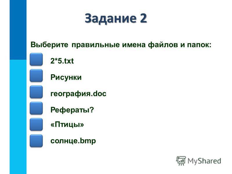 Задание 2 Выберите правильные имена файлов и папок: 2*5. txt Рисунки география.doc Рефераты? «Птицы» солнце.bmp