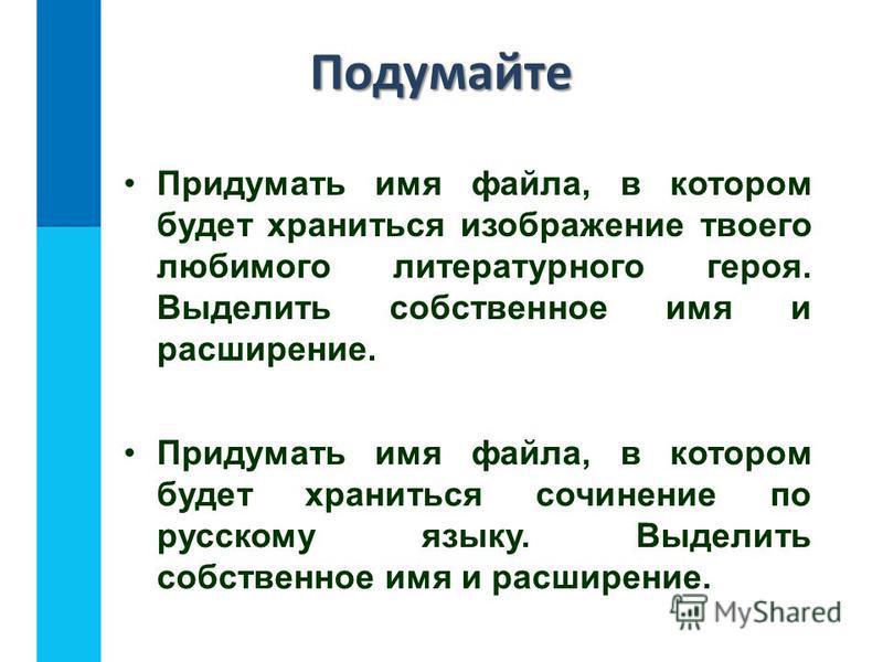 Подумайте Придумать имя файла, в котором будет храниться изображение твоего любимого литературного героя. Выделить собственное имя и расширение. Придумать имя файла, в котором будет храниться сочинение по русскому языку. Выделить собственное имя и ра
