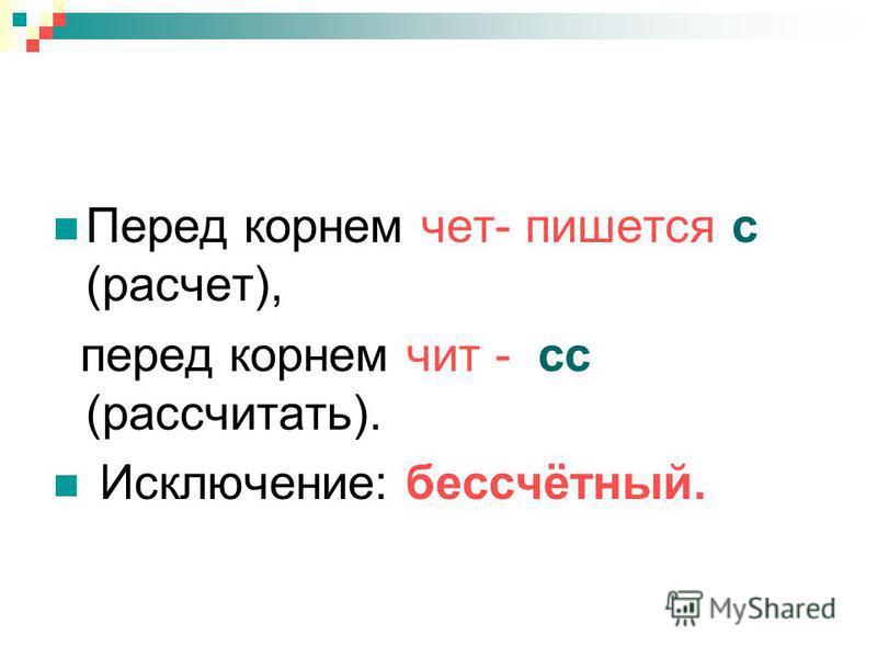 Перед корнем чет- пишется с (расчет), перед корнем чит - сс (рассчитать). Исключение: бессчётный.