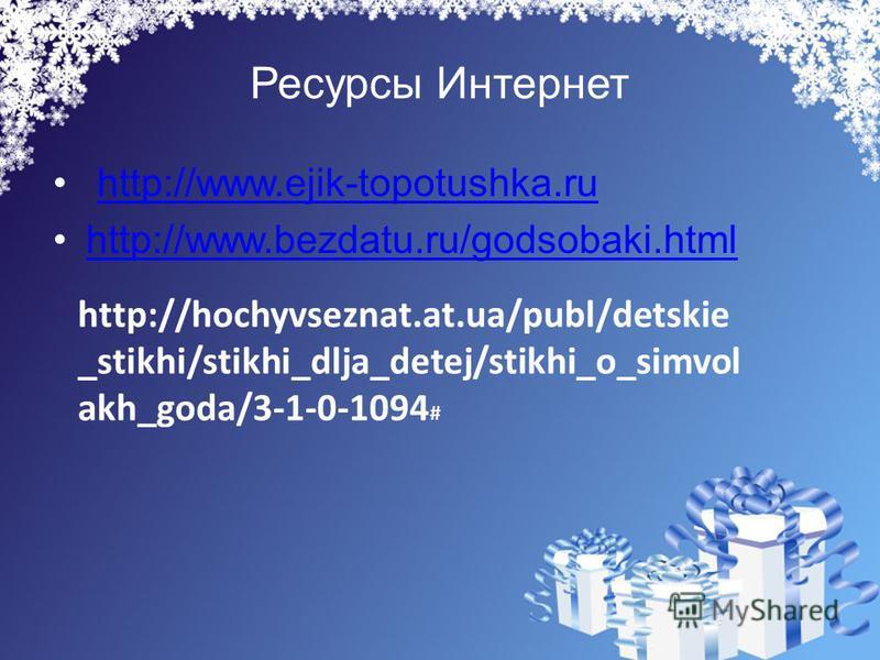 Ресурсы Интернет http://www.ejik-topotushka.ru http://www.bezdatu.ru/godsobaki.html http://hochyvseznat.at.ua/publ/detskie _stikhi/stikhi_dlja_detej/stikhi_o_simvol akh_goda/3-1-0-1094 #