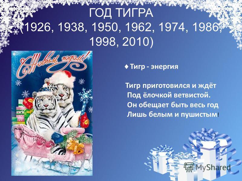 ГОД ТИГРА (1926, 1938, 1950, 1962, 1974, 1986, 1998, 2010) Тигр приготовился и ждёт Под ёлочкой ветвистой. Он обещает быть весь год Лишь белым и пушистым ! Тигр - энергия