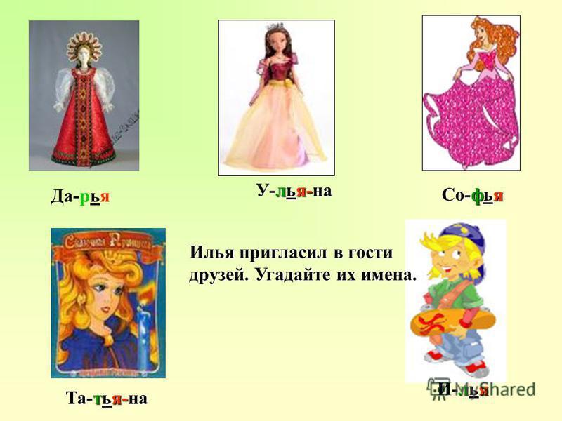 Со-фья Та-тья-на У-илья-на И-илья Да-рья Иилья пригласил в гости друзей. Угадайте их имена.