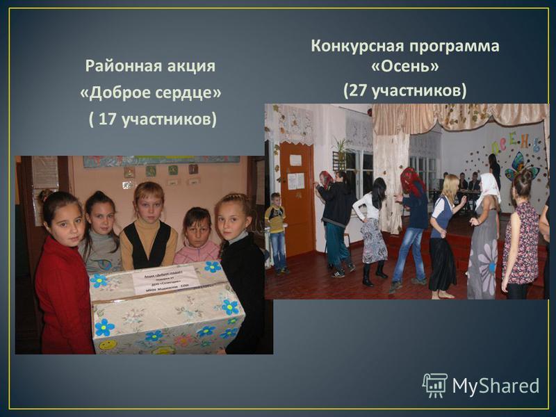 Районная акция « Доброе сердце » ( 17 участников ) Конкурсная программа « Осень » (27 участников )
