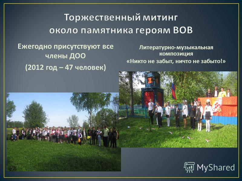 Ежегодно присутствуют все члены ДОО (2012 год – 47 человек ) Литературно - музыкальная композиция « Никто не забыт, ничто не забыто !»