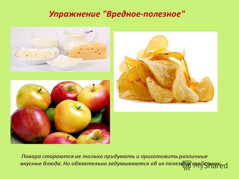 Повара стараются не только придумать и приготовить различные вкусные блюда. Но обязательно задумываются об их полезных свойствах. Упражнение Вредное-полезное