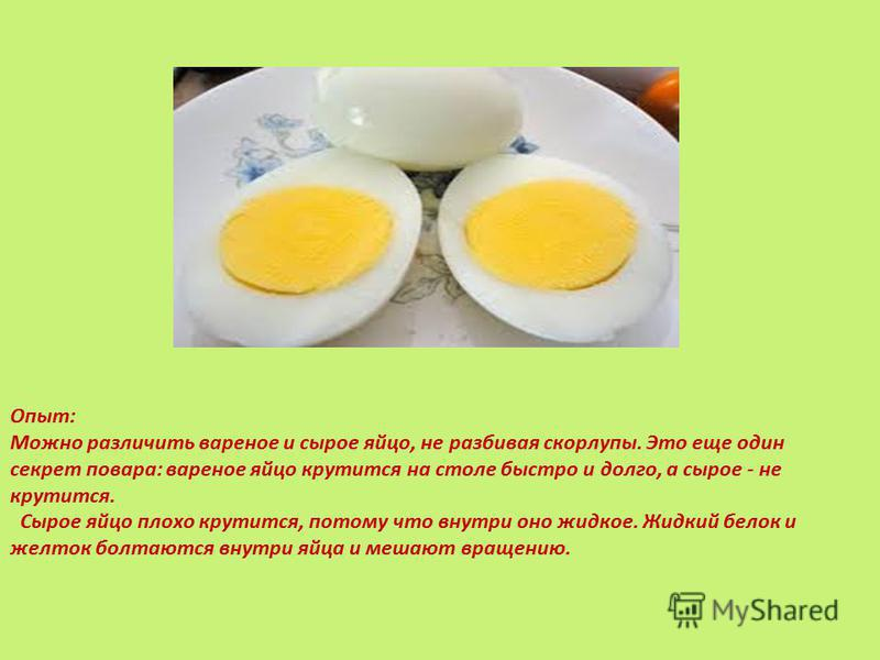 Опыт: Можно различить вареное и сырое яйцо, не разбивая скорлупы. Это еще один секрет повара: вареное яйцо крутится на столе быстро и долго, а сырое - не крутится. Сырое яйцо плохо крутится, потому что внутри оно жидкое. Жидкий белок и желток болтают