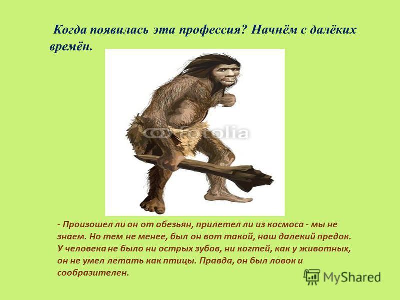 Когда появилась эта профессия ? Начнём с далёких времён. - Произошел ли он от обезьян, прилетел ли из космоса - мы не знаем. Но тем не менее, был он вот такой, наш далекий предок. У человека не было ни острых зубов, ни когтей, как у животных, он не у