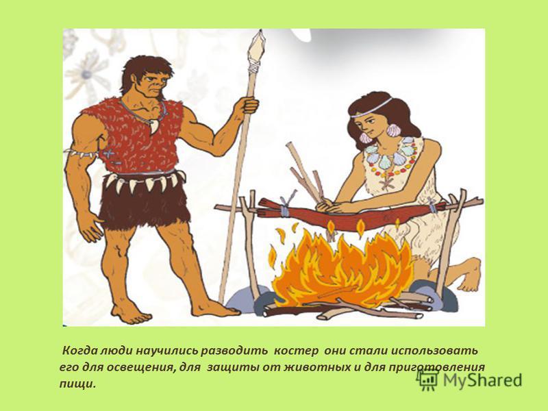 Когда люди научились разводить костер они стали использовать его для освещения, для защиты от животных и для приготовления пищи.