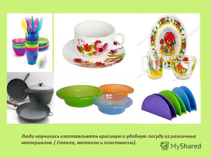 Люди научились изготавливать красивую и удобную посуду из различных материалов. ( Стекла, металла и пластмассы).