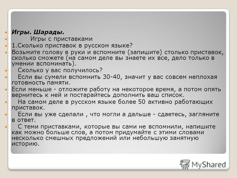 Игры. Шарады. Игры с приставками 1. Сколько приставок в русском языке? Возьмите голову в руки и вспомните (запишите) столько приставок, сколько сможете (на самом деле вы знаете их все, дело только в умении вспоминать). Сколько у вас получилось? Если