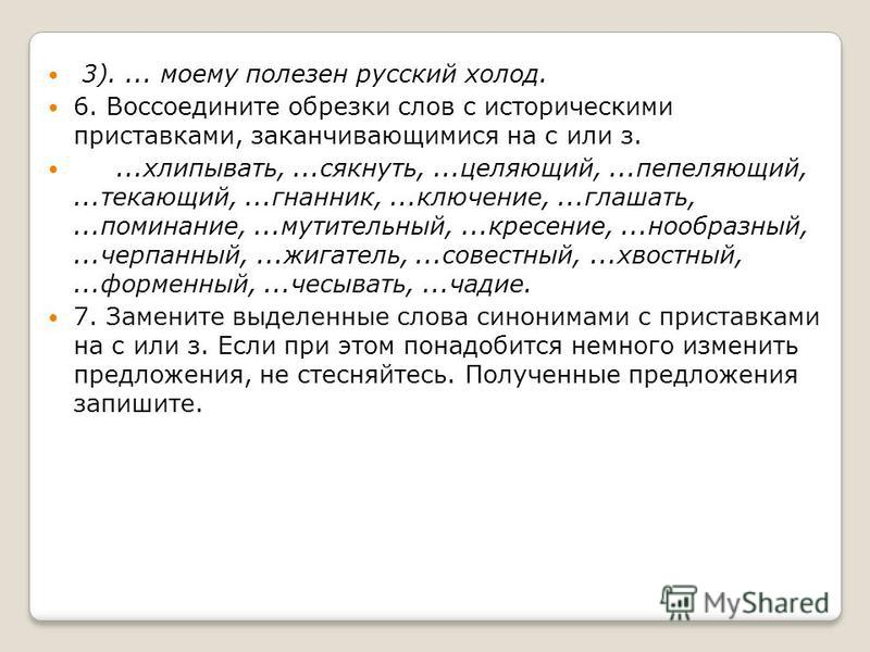 3).... моему полезен русский холод. 6. Воссоедините обрезки слов с историческими приставками, заканчивающимися на с или з....хлипывать,...сякнуть,...цепляющий,...пепеляющий,...тикающий,...гнанник,...включение,...оглашать,...поминание,...мучительный,.