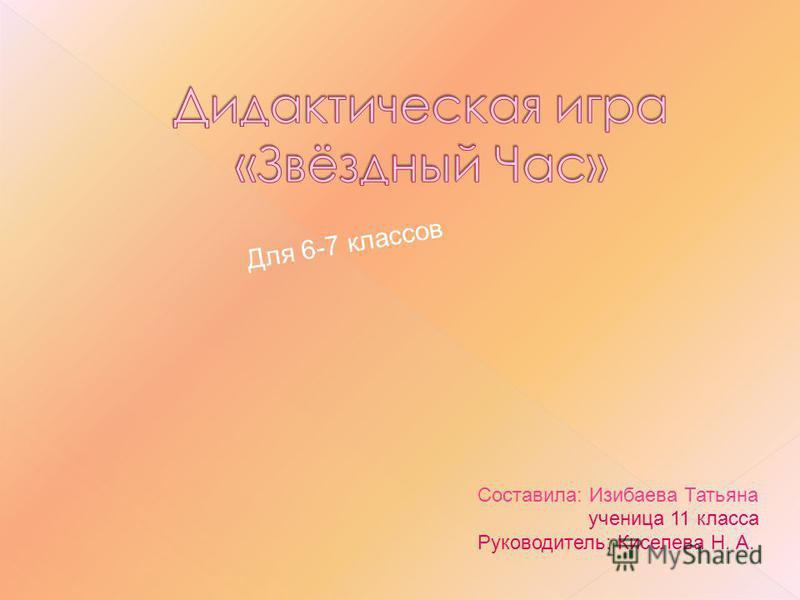 Составила: Изибаева Татьяна ученица 11 класса Руководитель: Киселева Н. А. Для 6-7 классов
