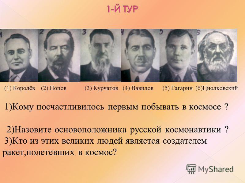 (1) Королёв (2) Попов (3) Курчатов (4) Вавилов (5) Гагарин (6)Циолковский 1)Кому посчастливилось первым побывать в космосе ? 2)Назовите основоположника русской космонавтики ? 3)Кто из этих великих людей является создателем ракет,полетевших в космос?