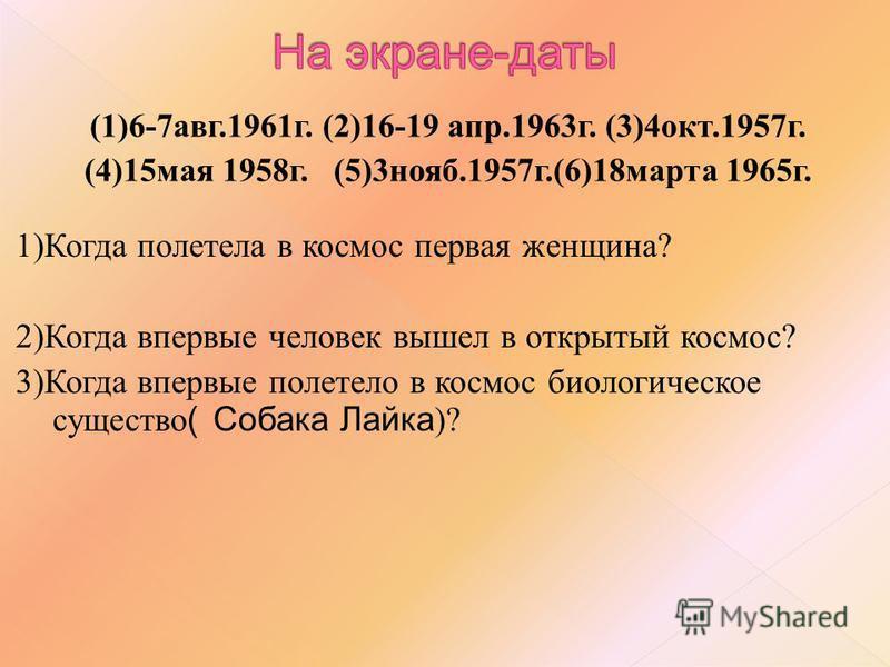(1)6-7 авг.1961 г. (2)16-19 апр.1963 г. (3)4 окт.1957 г. (4)15 мая 1958 г. (5)3 нояб.1957 г.(6)18 марта 1965 г. 1)Когда полетела в космос первая женщина? 2)Когда впервые человек вышел в открытый космос? 3)Когда впервые полетело в космос биологическое