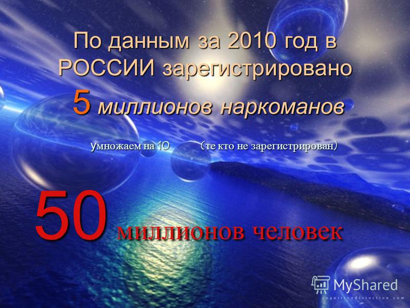 По данным за 2010 год в РОССИИ зарегистрировано 5 миллионов наркоманов умножаем на 10 (те кто не зарегистрирован) умножаем на 10 (те кто не зарегистрирован) 50 миллионов человек 50 миллионов человек