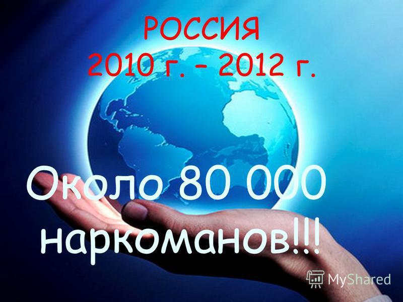 РОССИЯ 2010 г. – 2012 г. Около 80 000 наркоманов!!!