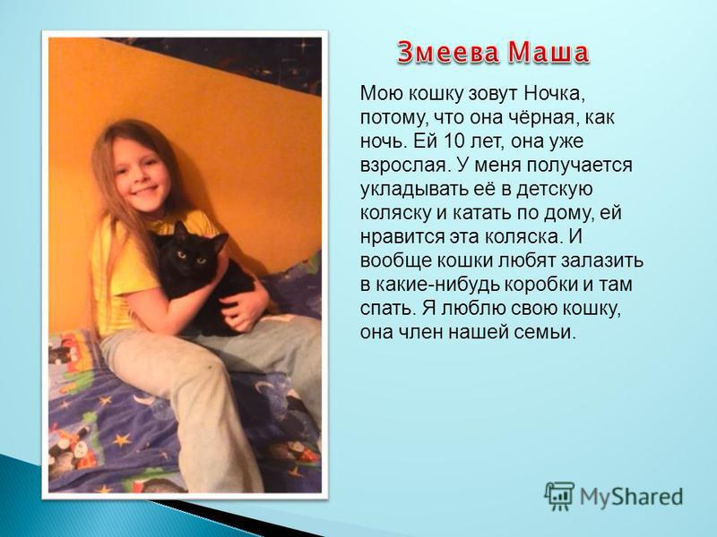 Мою кошку зовут Ночка, потому, что она чёрная, как ночь. Ей 10 лет, она уже взрослая. У меня получается укладывать её в детскую коляску и катать по дому, ей нравится эта коляска. И вообще кошки любят залазить в какие-нибудь коробки и там спать. Я люб