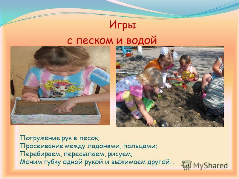Погружение рук в песок; Просеивание между ладонями, пальцами; Перебираем, пересыпаем, рисуем; Мочим губку одной рукой и выжимаем другой… Игры с песком и водой