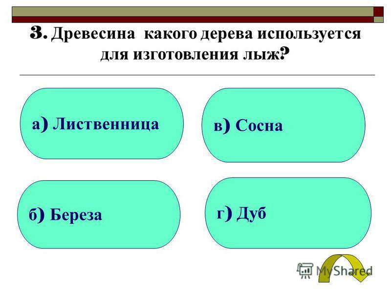 а ) Лиственница б ) Береза г ) Дуб в ) Сосна 3. Древесина какого дерева используется для изготовления лыж ?