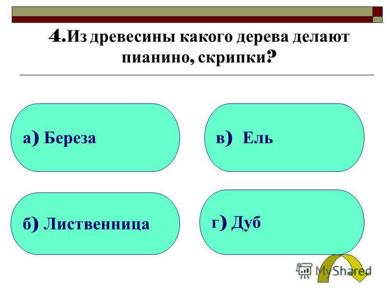 а ) Береза б ) Лиственница г ) Дуб в ) Ель 4. Из древесины какого дерева делают пианино, скрипки ?