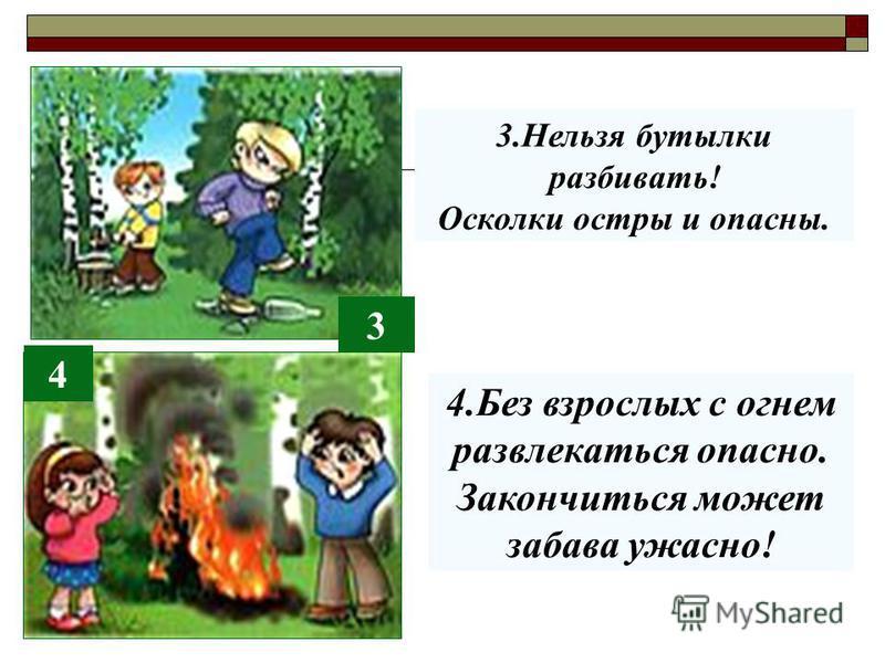 3 4 3. Нельзя бутылки разбивать! Осколки остры и опасны. 4. Без взрослых с огнем развлекаться опасно. Закончиться может забава ужасно!