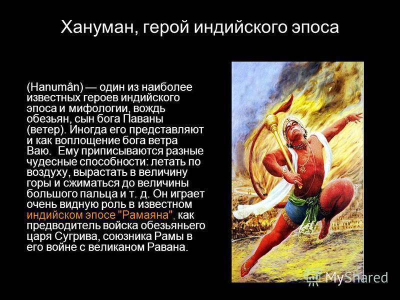 Хануман, герой индийского эпоса (Hanumân) один из наиболее известных героев индийского эпоса и мифологии, вождь обезьян, сын бога Паваны (ветер). Иногда его представляют и как воплощение бога ветра Ваю. Ему приписываются разные чудесные способности: