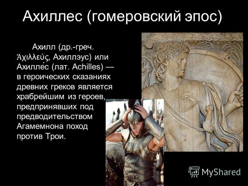 Ахиллес (гомеровский эпос) Ахилл (др.-греч. χιλλεύς, Ахиллэус) или Ахилле́с (лат. Achilles) в героических сказаниях древних греков является храбрейшим из героев, предпринявших под предводительством Агамемнона поход против Трои.