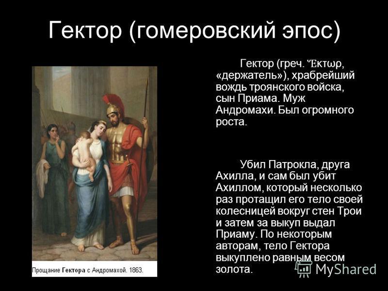 Гектор (гомеровский эпос) Гектор (греч. κτωρ, «держатель»), храбрейший вождь троянского войска, сын Приама. Муж Андромахи. Был огромного роста. Убил Патрокла, друга Ахилла, и сам был убит Ахиллом, который несколько раз протащил его тело своей колесни