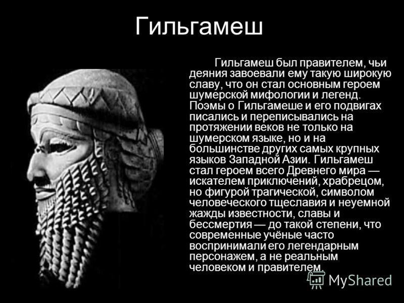 Гильгамеш Гильгамеш был правителем, чьи деяния завоевали ему такую широкую славу, что он стал основным героем шумерской мифологии и легенд. Поэмы о Гильгамеше и его подвигах писались и переписывались на протяжении веков не только на шумерском языке,