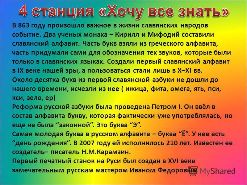 В 863 году произошло важное в жизни славянских народов событие. Два ученых монаха – Кирилл и Мифодий составили славянский алфавит. Часть букв взяли из греческого алфавита, часть придумали сами для обозначения тех звуков, которые были только в славянс