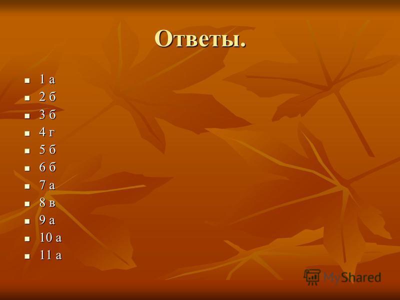 Ответы. 1 а 1 а 2 б 2 б 3 б 3 б 4 г 4 г 5 б 5 б 6 б 6 б 7 а 7 а 8 в 8 в 9 а 9 а 10 а 10 а 11 а 11 а