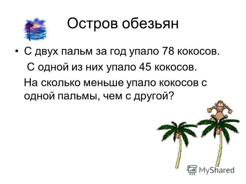 Остров обезьян С двух пальм за год упало 78 кокосов. С одной из них упало 45 кокосов. На сколько меньше упало кокосов с одной пальмы, чем с другой?