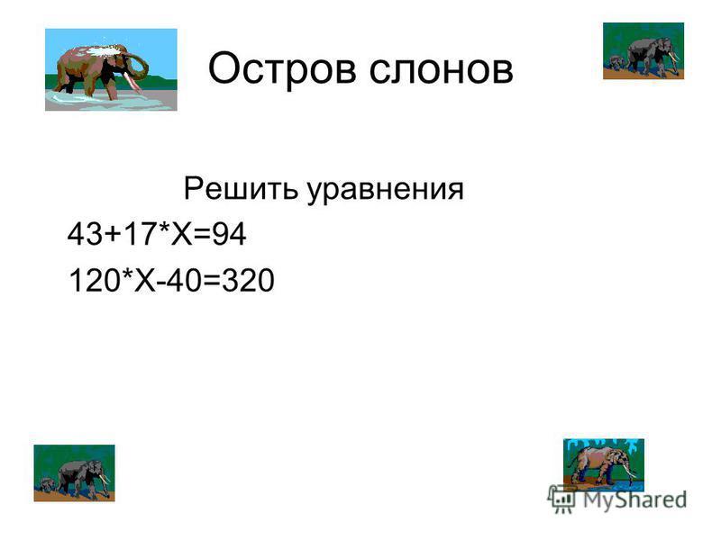 Остров слонов Решить уравнения 43+17*Х=94 120*Х-40=320