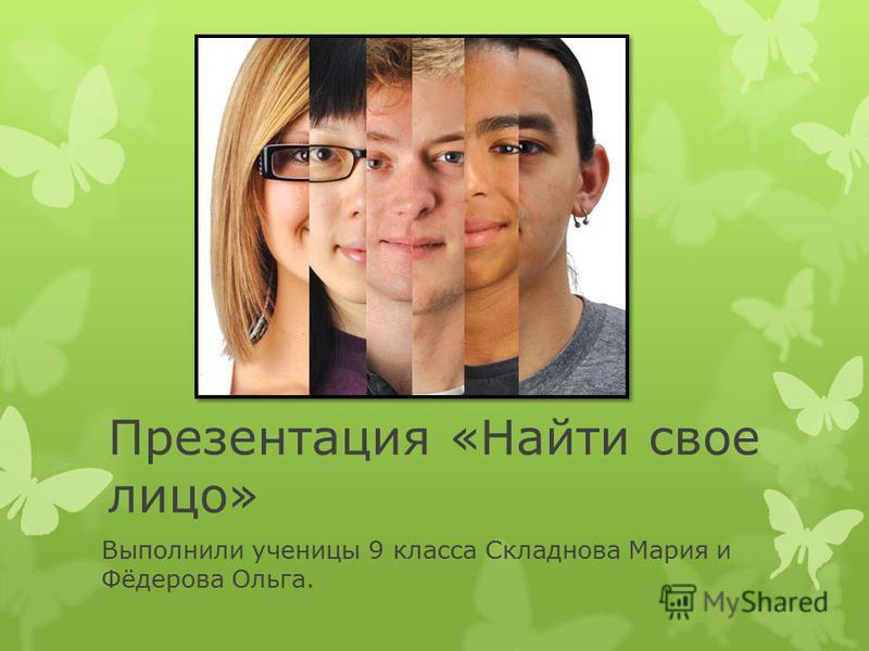 Презентация «Найти свое лицо» Выполнили ученицы 9 класса Складнова Мария и Фёдерова Ольга.